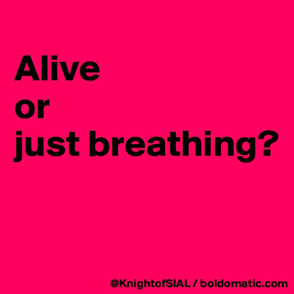 Alive  or  just breathing?