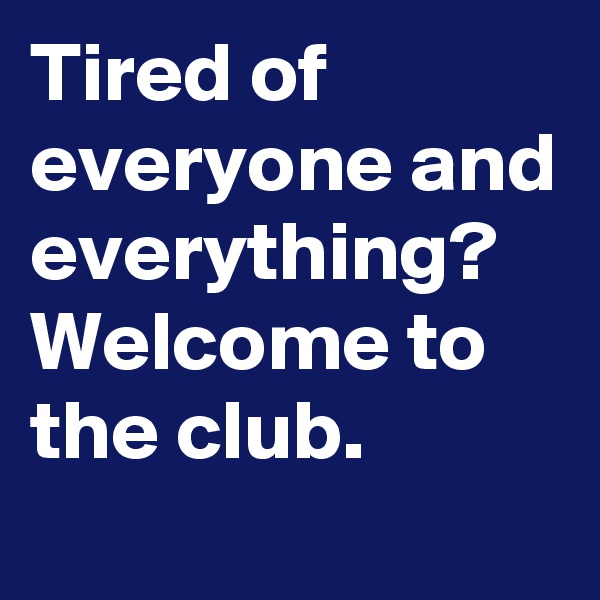Tired of everyone and everything? Welcome to the club.