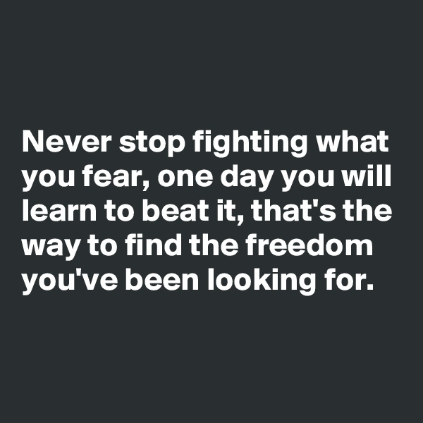 Never stop fighting what you fear, one day you will learn to beat it, that's the way to find the freedom you've been looking for.