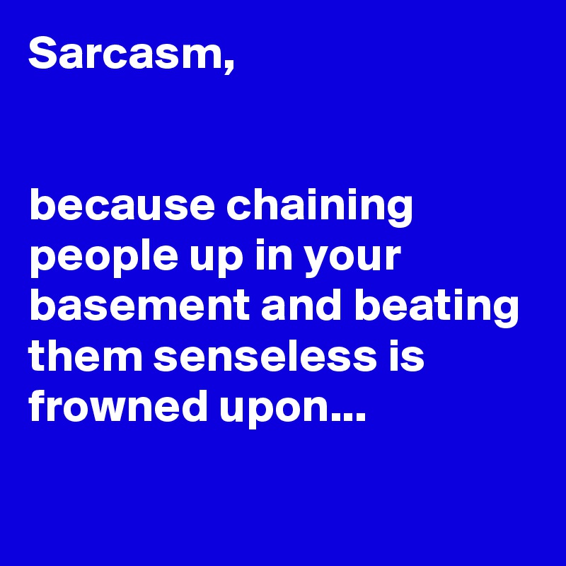 Sarcasm,    because chaining people up in your basement and beating them senseless is frowned upon...