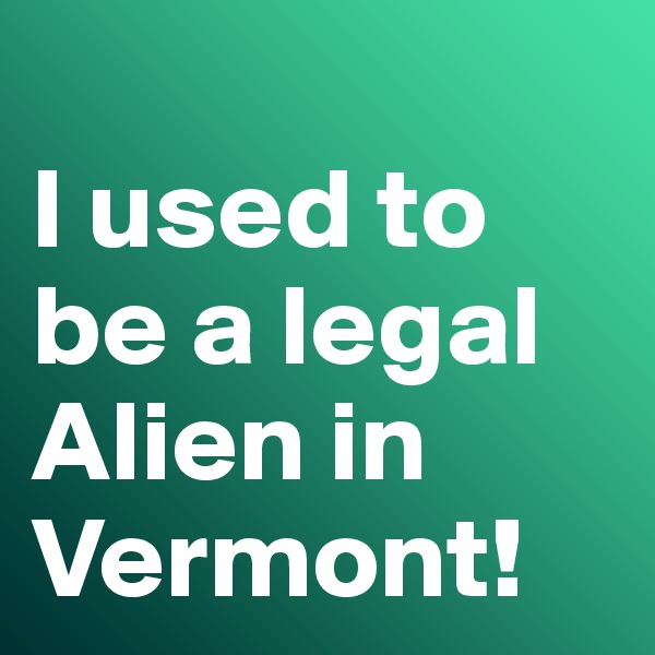 I used to be a legal Alien in Vermont!