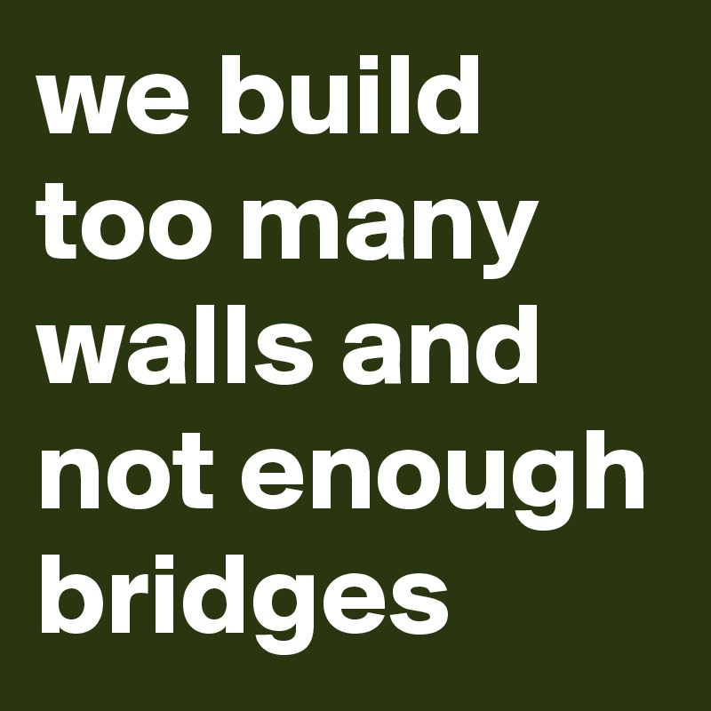we build too many walls and not enough bridges