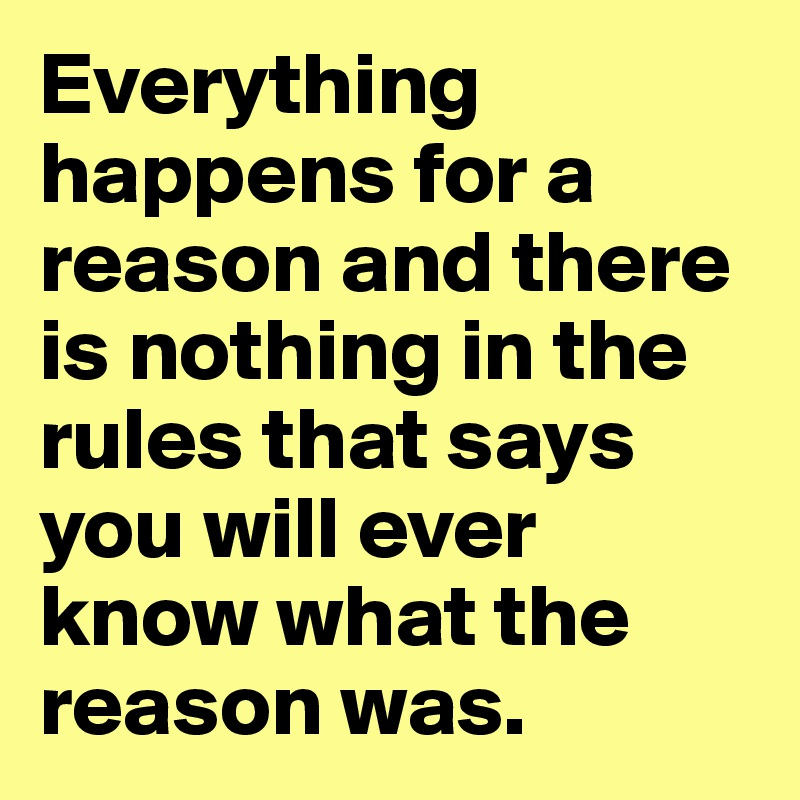 Everything happens for a reason and there is nothing in the rules that says you will ever know what the reason was.