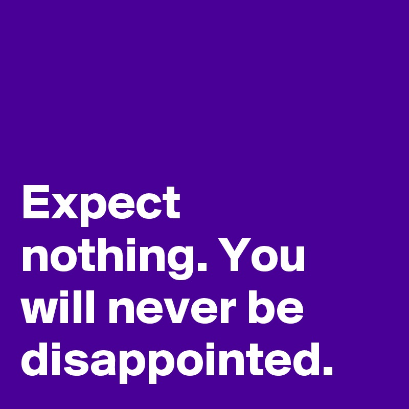 Expect nothing. You will never be disappointed.