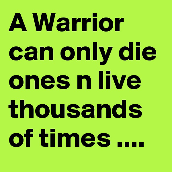 A Warrior can only die ones n live thousands of times ....