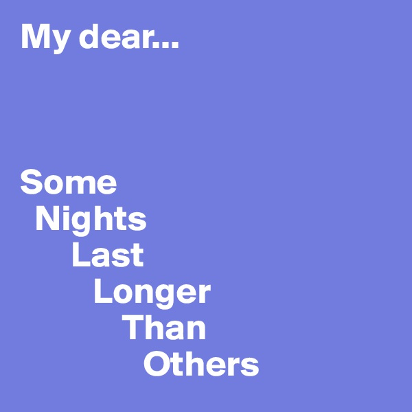 My dear...    Some   Nights        Last           Longer               Than                  Others