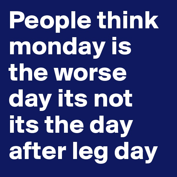 People think monday is the worse day its not its the day after leg day
