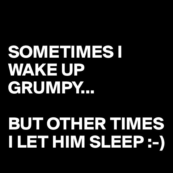 SOMETIMES I WAKE UP GRUMPY...  BUT OTHER TIMES I LET HIM SLEEP :-)