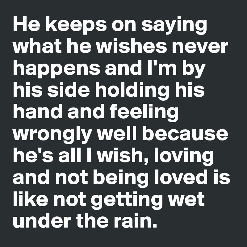 He keeps on saying what he wishes never happens and I'm by his side holding his hand and feeling wrongly well because he's all I wish, loving and not being loved is like not getting wet under the rain.
