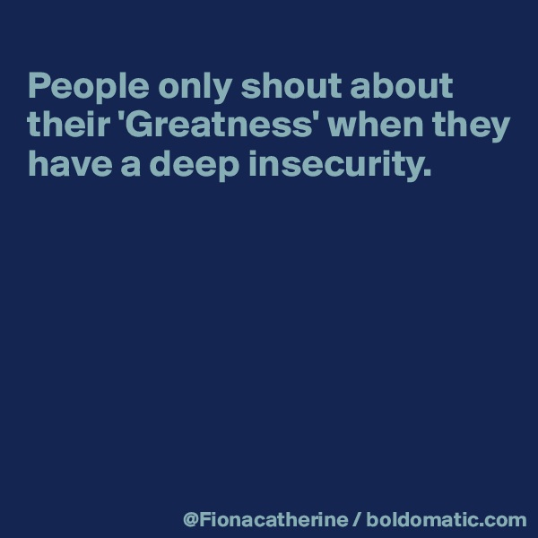 People only shout about  their 'Greatness' when they have a deep insecurity.