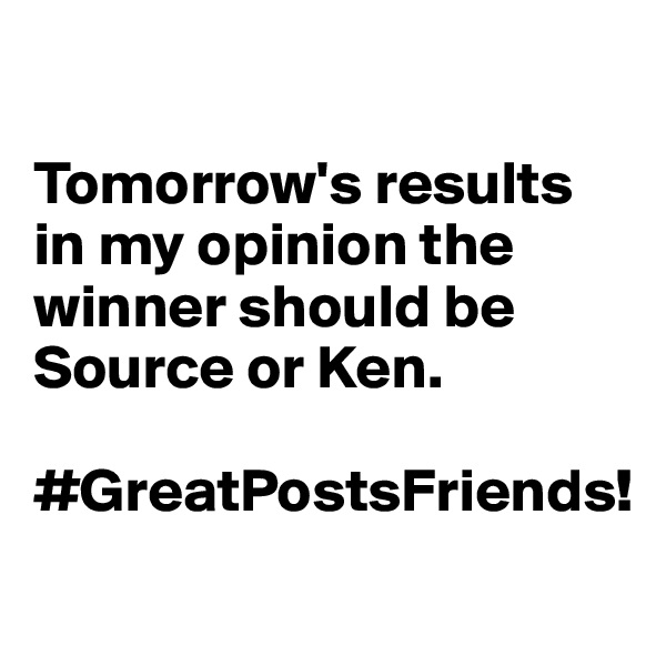 Tomorrow's results in my opinion the winner should be Source or Ken.   #GreatPostsFriends!
