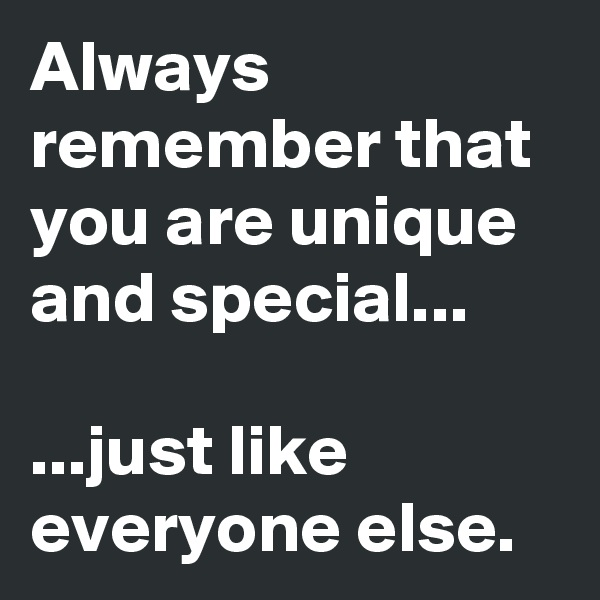 Always remember that you are unique and special...  ...just like everyone else.