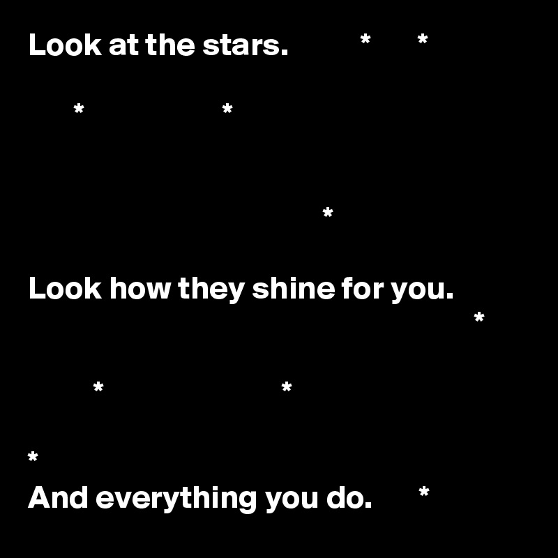 Look at the stars.           *       *         *                     *                                                *  Look how they shine for you.                                                                     *            *                           *                   * And everything you do.       *
