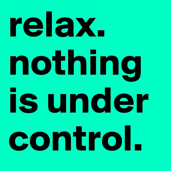 relax. nothing is under control.