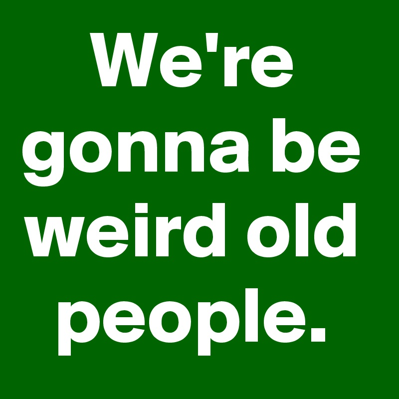 We're gonna be weird old people.