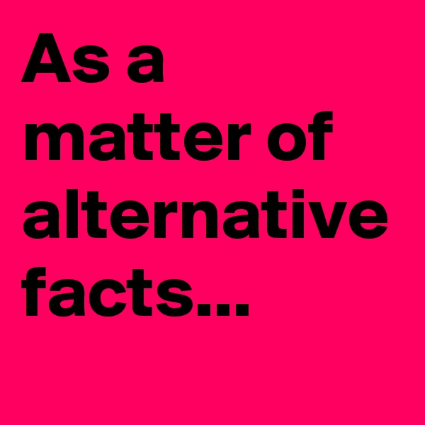 As a matter of alternative facts...