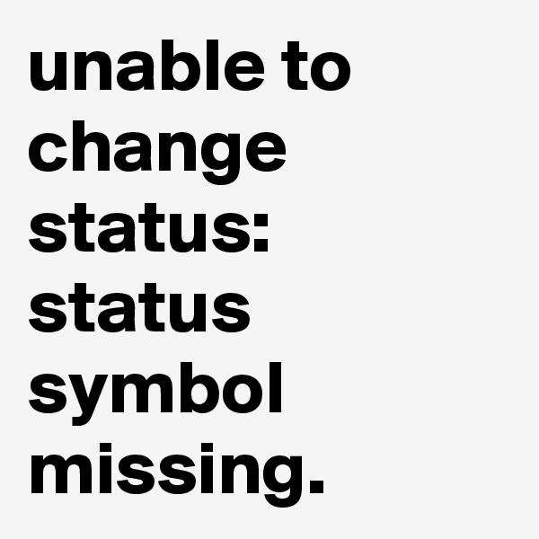 unable to change status: status symbol missing.