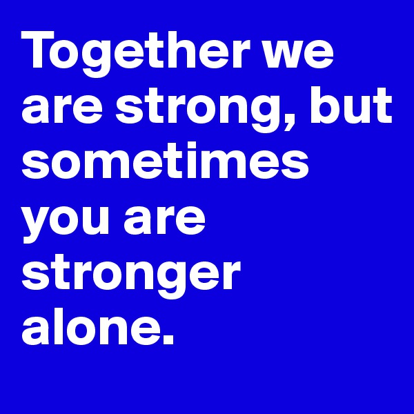 Together we are strong, but sometimes you are stronger alone.