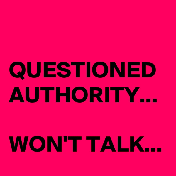 QUESTIONED AUTHORITY...  WON'T TALK...