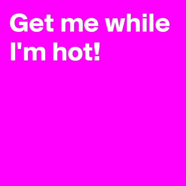 Get me while I'm hot!