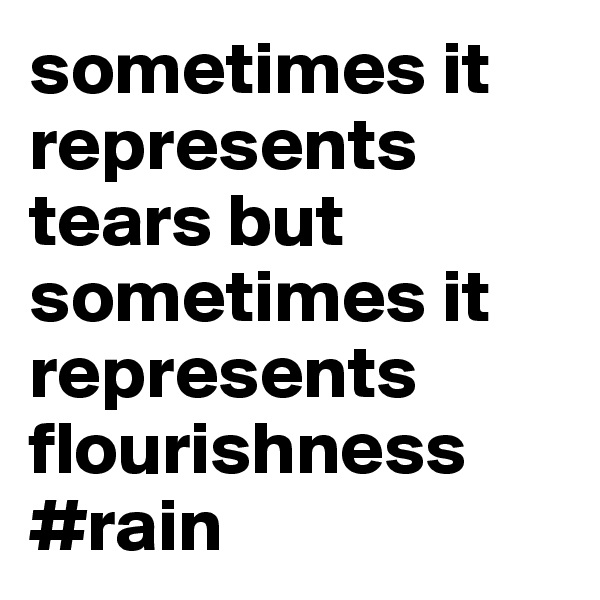 sometimes it represents tears but sometimes it represents flourishness #rain
