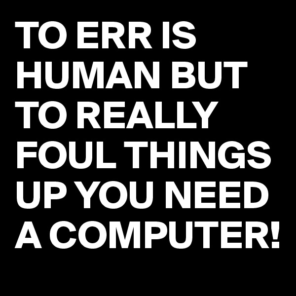 TO ERR IS HUMAN BUT TO REALLY FOUL THINGS UP YOU NEED A COMPUTER!