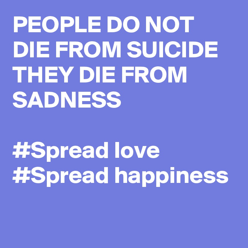 PEOPLE DO NOT DIE FROM SUICIDE THEY DIE FROM SADNESS  #Spread love #Spread happiness