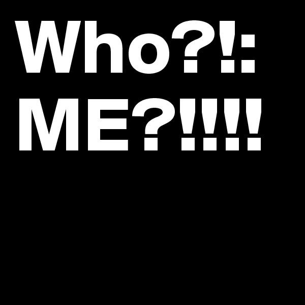 Who?!: ME?!!!!