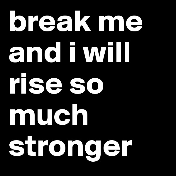 break me and i will rise so much stronger