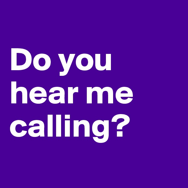 Do you hear me calling?