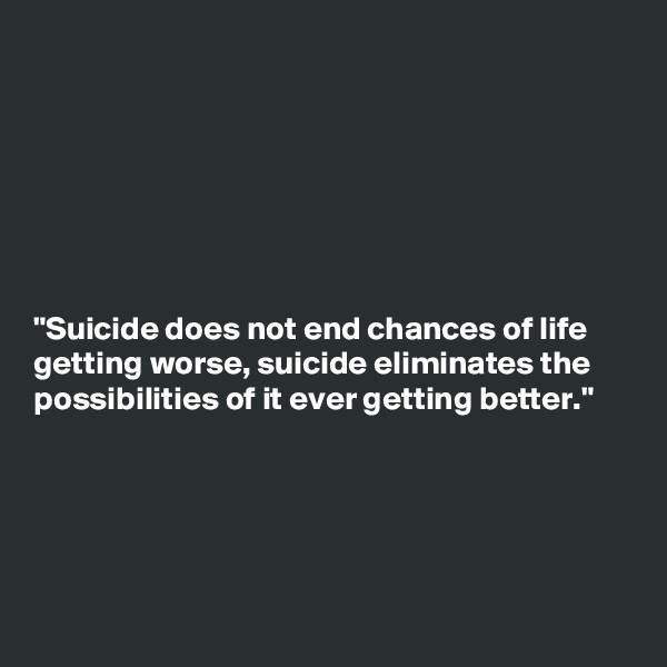 """""""Suicide does not end chances of life getting worse, suicide eliminates the possibilities of it ever getting better."""""""