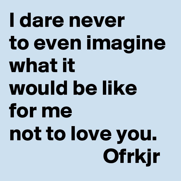 I dare never  to even imagine what it  would be like  for me  not to love you.                         Ofrkjr