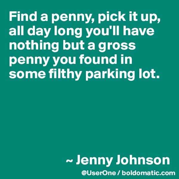 Find a penny, pick it up, all day long you'll have nothing but a gross penny you found in some filthy parking lot.                          ~ Jenny Johnson