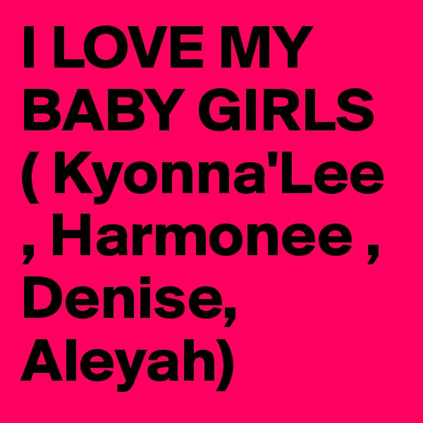 I LOVE MY BABY GIRLS ( Kyonna'Lee , Harmonee , Denise, Aleyah)