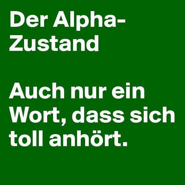 Der Alpha-Zustand  Auch nur ein Wort, dass sich toll anhört.