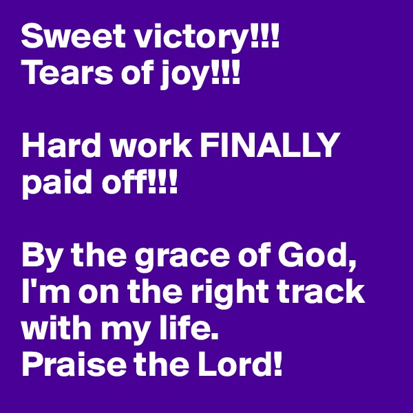 Sweet victory!!! Tears of joy!!!   Hard work FINALLY paid off!!!  By the grace of God, I'm on the right track with my life.  Praise the Lord!