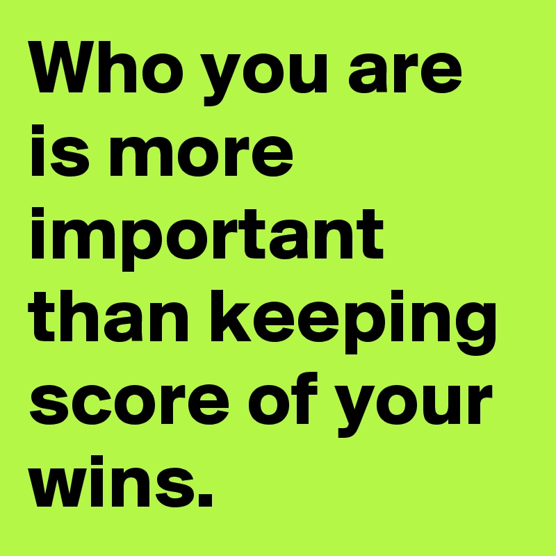 Who you are is more important than keeping score of your wins.