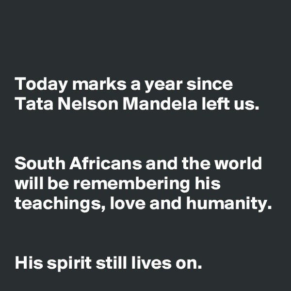 Today marks a year since Tata Nelson Mandela left us.   South Africans and the world will be remembering his teachings, love and humanity.   His spirit still lives on.