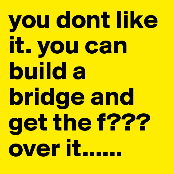you dont like it. you can build a bridge and get the f??? over it......