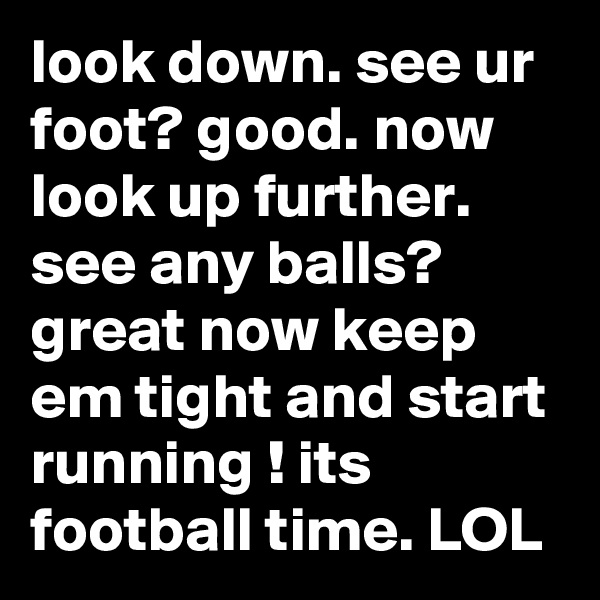 look down. see ur foot? good. now look up further.  see any balls? great now keep em tight and start running ! its football time. LOL