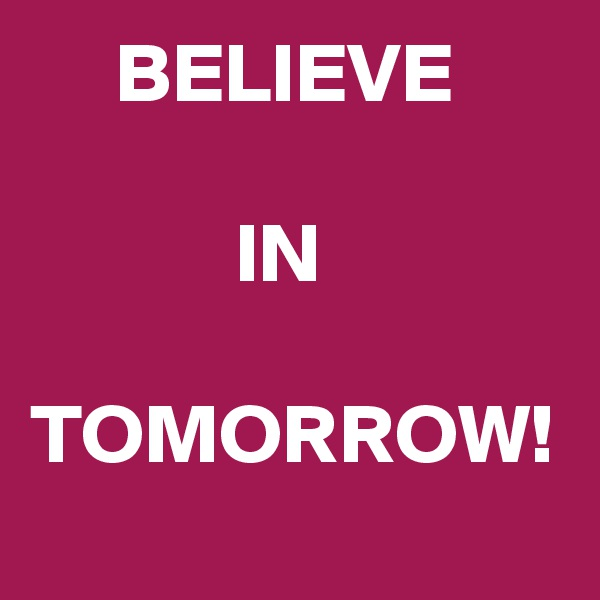BELIEVE               IN    TOMORROW!