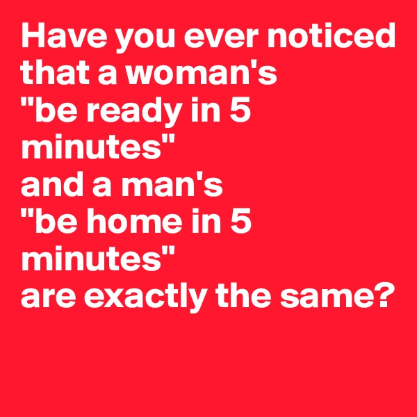 """Have you ever noticed that a woman's  """"be ready in 5 minutes""""  and a man's  """"be home in 5 minutes""""  are exactly the same?"""