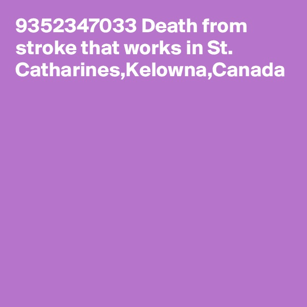 9352347033 Death from stroke that works in St. Catharines,Kelowna,Canada