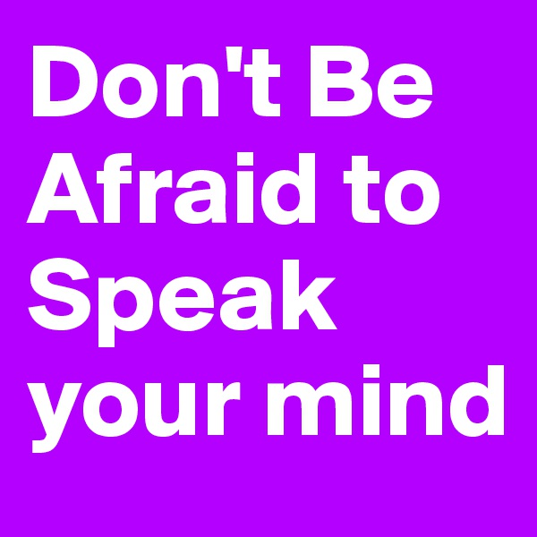 Don't Be Afraid to Speak your mind