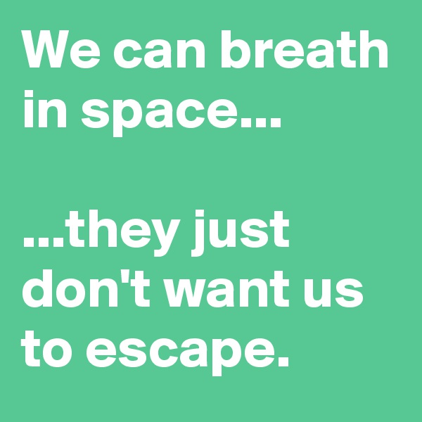 We can breath in space...  ...they just don't want us to escape.