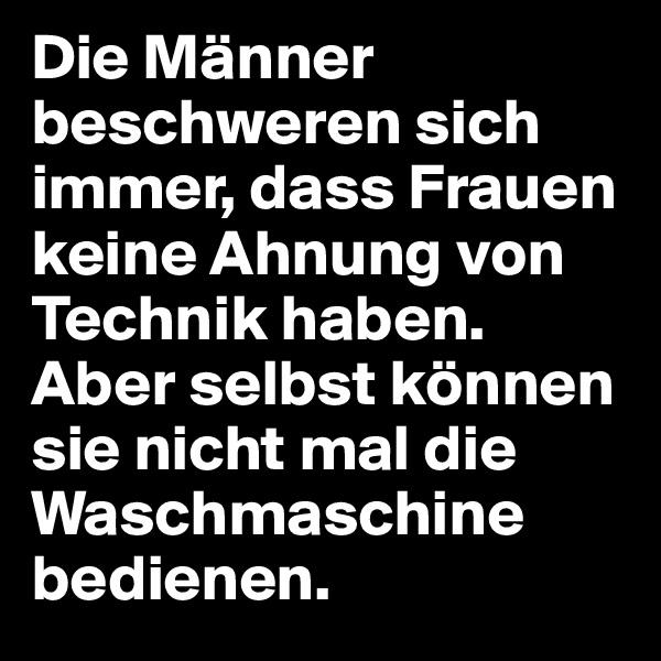 Die Männer beschweren sich immer, dass Frauen keine Ahnung von Technik haben.  Aber selbst können sie nicht mal die Waschmaschine bedienen.