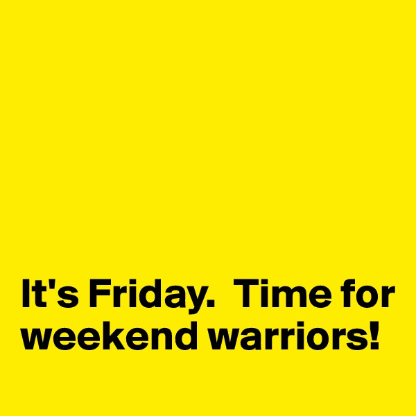 It's Friday.  Time for weekend warriors!