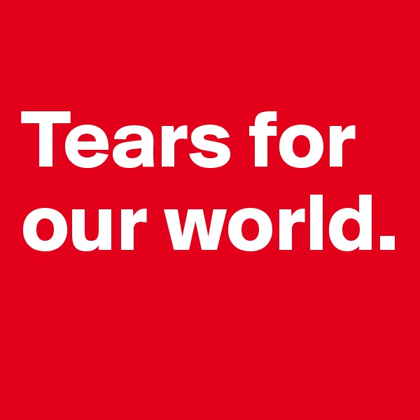 Tears for our world.