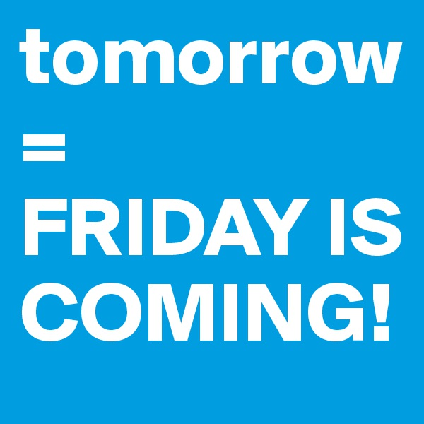 tomorrow= FRIDAY IS COMING!