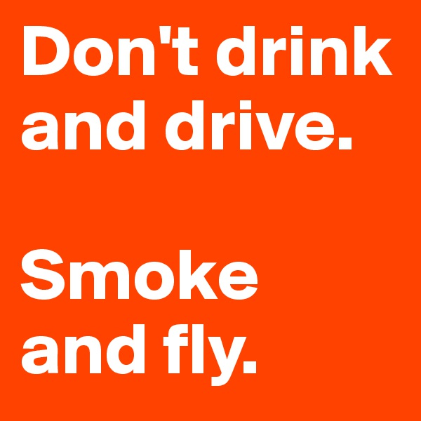 Don't drink and drive.  Smoke and fly.